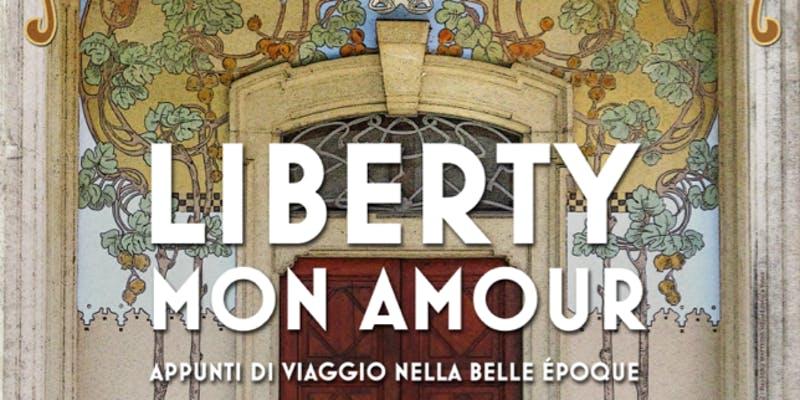 Liberty Mon Amour - Appunti di Viaggio nella Belle Epoque